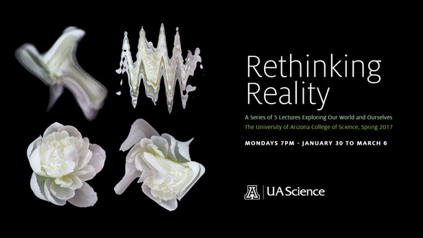 "The University of Arizona College of Science presents ""Rethinking Reality,"" a series of 5 lectures exploring our world and ourselves. AZPM will livestream these lectures Mondays at 7 p.m. from Jan 30 - Mar 6, 2017."