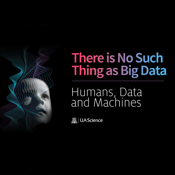 UA Science Lecture Series: There Is No Such Thing as Big Data