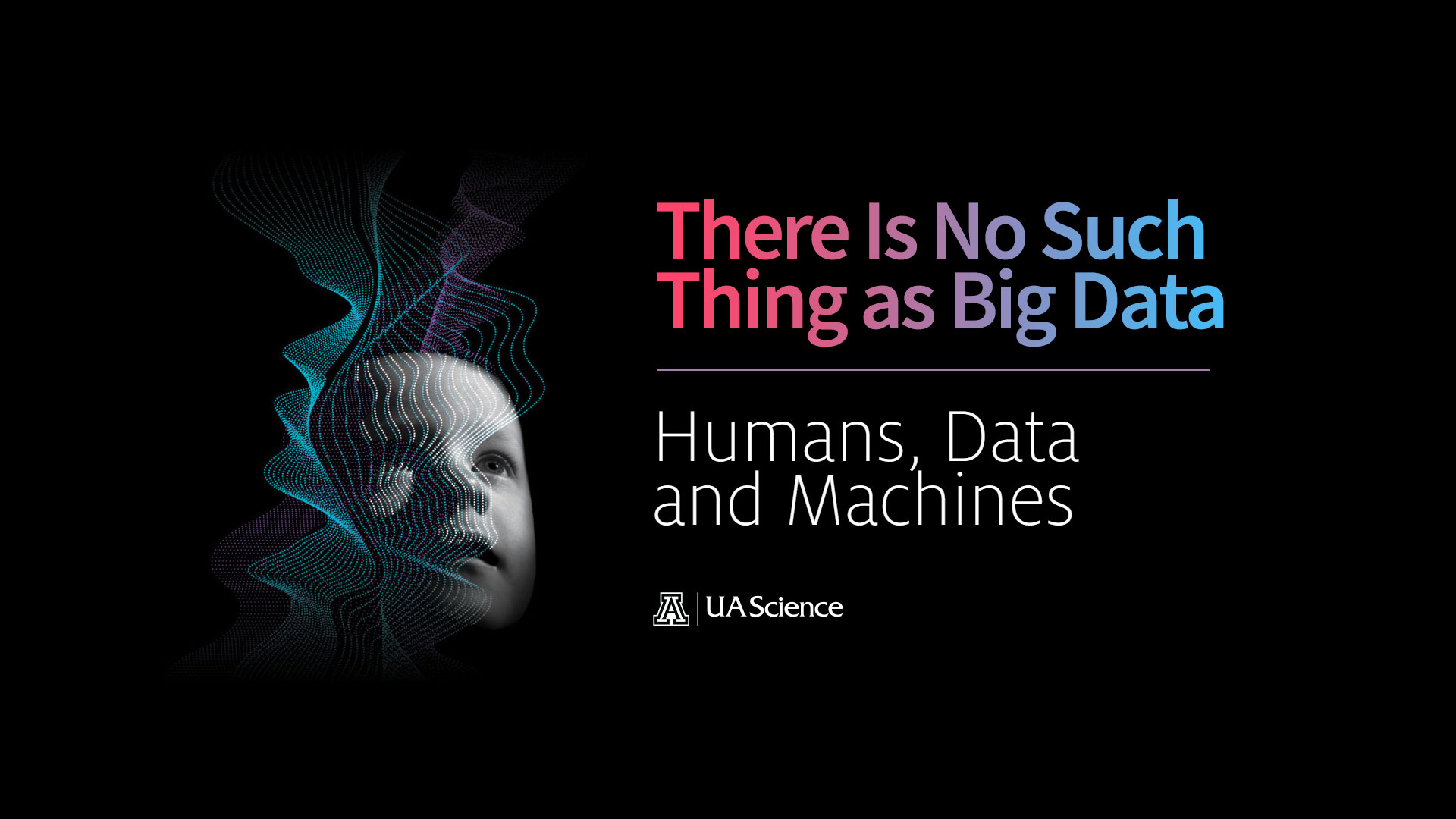 UA Science Lecture Series 6: There Is No Such Thing as Big Data